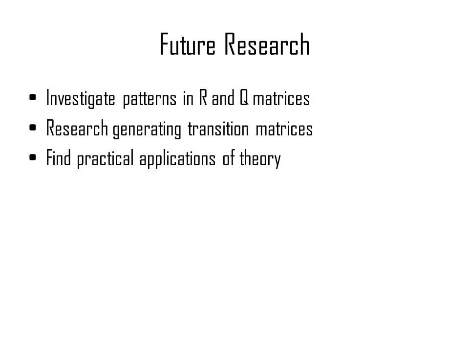 Future Research Investigate patterns in R and Q matrices Research generating transition matrices Find practical applications of theory