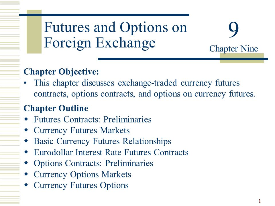 1 Futures and Options on Foreign Exchange Chapter Objective: This chapter discusses exchange-traded currency futures contracts, options contracts, and options on currency futures.