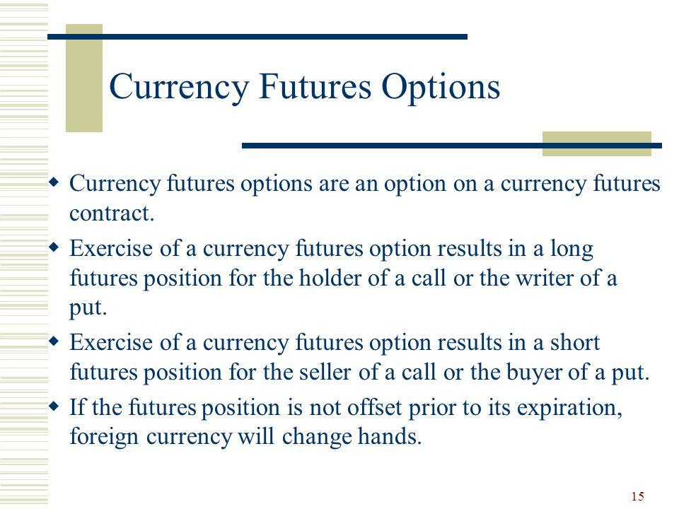 15 Currency Futures Options  Currency futures options are an option on a currency futures contract.
