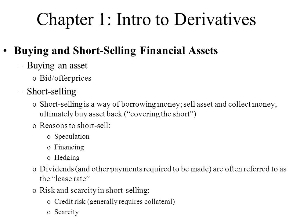 Chapter 1: Intro to Derivatives Buying and Short-Selling Financial Assets –Buying an asset oBid/offer prices –Short-selling oShort-selling is a way of