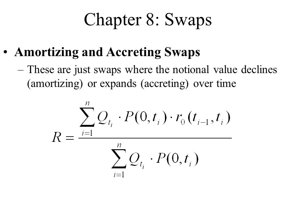 Chapter 8: Swaps Amortizing and Accreting Swaps –These are just swaps where the notional value declines (amortizing) or expands (accreting) over time