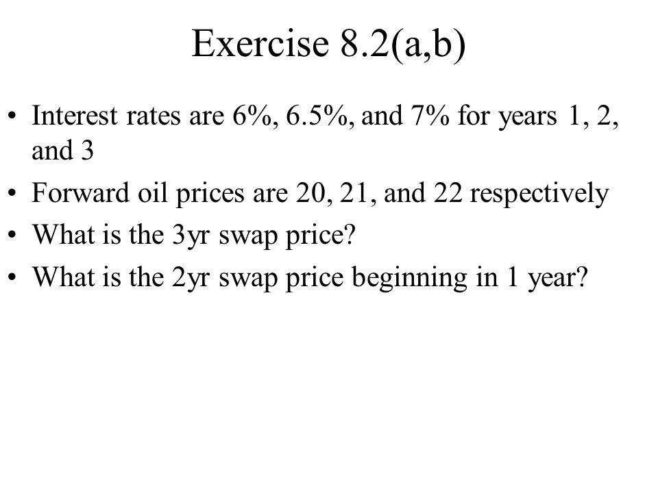 Exercise 8.2(a,b) Interest rates are 6%, 6.5%, and 7% for years 1, 2, and 3 Forward oil prices are 20, 21, and 22 respectively What is the 3yr swap pr