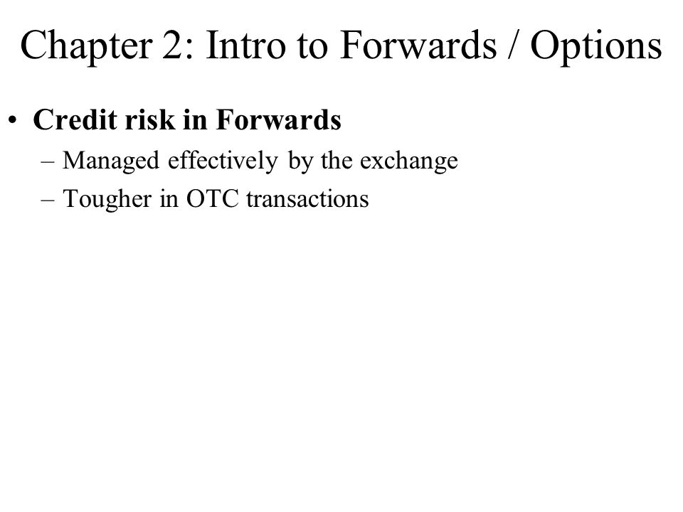 Chapter 2: Intro to Forwards / Options Credit risk in Forwards –Managed effectively by the exchange –Tougher in OTC transactions