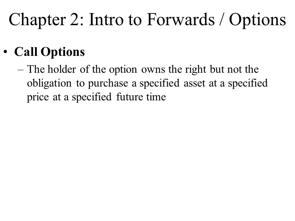 Chapter 2: Intro to Forwards / Options Call Options –The holder of the option owns the right but not the obligation to purchase a specified asset at a specified price at a specified future time