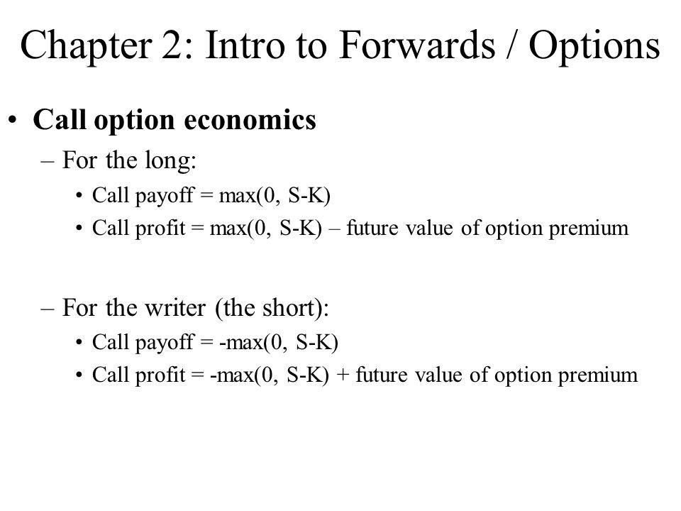 Chapter 2: Intro to Forwards / Options Call option economics –For the long: Call payoff = max(0, S-K) Call profit = max(0, S-K) – future value of option premium –For the writer (the short): Call payoff = -max(0, S-K) Call profit = -max(0, S-K) + future value of option premium