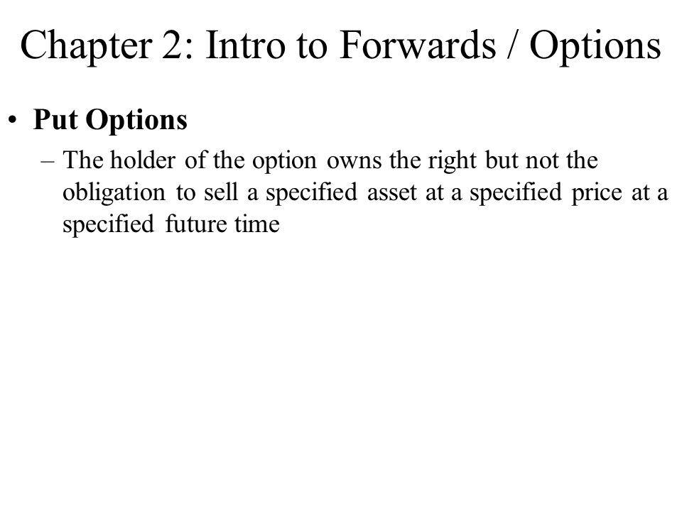 Chapter 2: Intro to Forwards / Options Put Options –The holder of the option owns the right but not the obligation to sell a specified asset at a spec