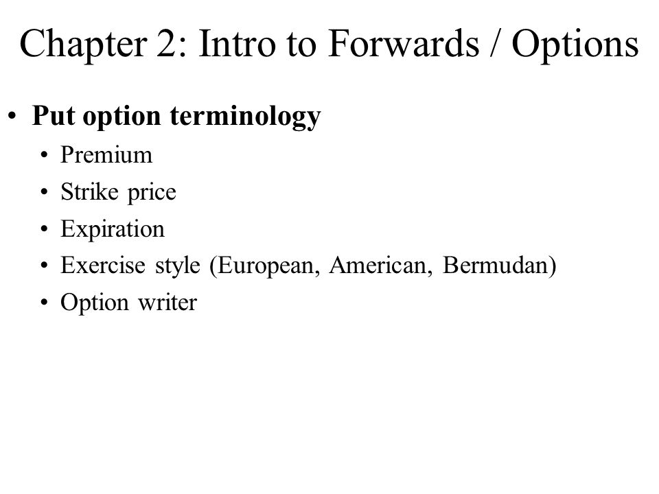 Chapter 2: Intro to Forwards / Options Put option terminology Premium Strike price Expiration Exercise style (European, American, Bermudan) Option writer