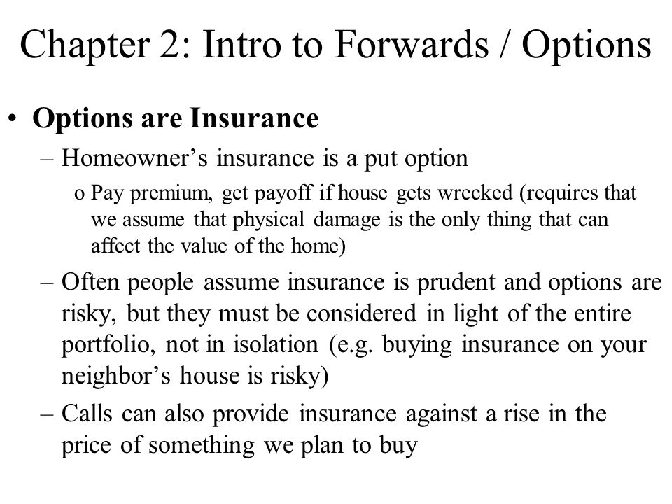 Options are Insurance –Homeowner's insurance is a put option oPay premium, get payoff if house gets wrecked (requires that we assume that physical damage is the only thing that can affect the value of the home) –Often people assume insurance is prudent and options are risky, but they must be considered in light of the entire portfolio, not in isolation (e.g.