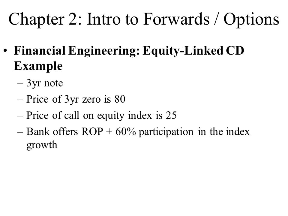 Chapter 2: Intro to Forwards / Options Financial Engineering: Equity-Linked CD Example –3yr note –Price of 3yr zero is 80 –Price of call on equity index is 25 –Bank offers ROP + 60% participation in the index growth