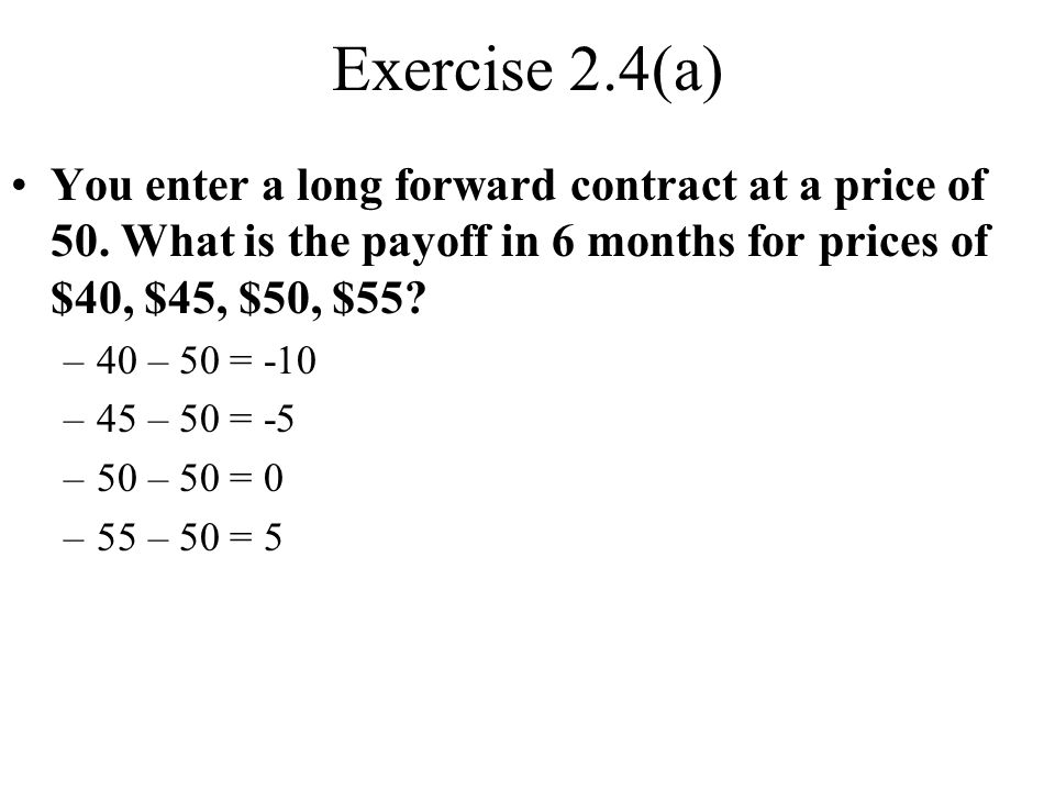 Exercise 2.4(a) You enter a long forward contract at a price of 50.