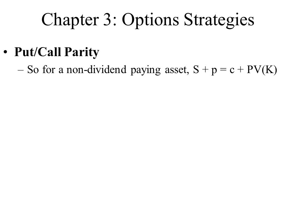 Chapter 3: Options Strategies Put/Call Parity –So for a non-dividend paying asset, S + p = c + PV(K)