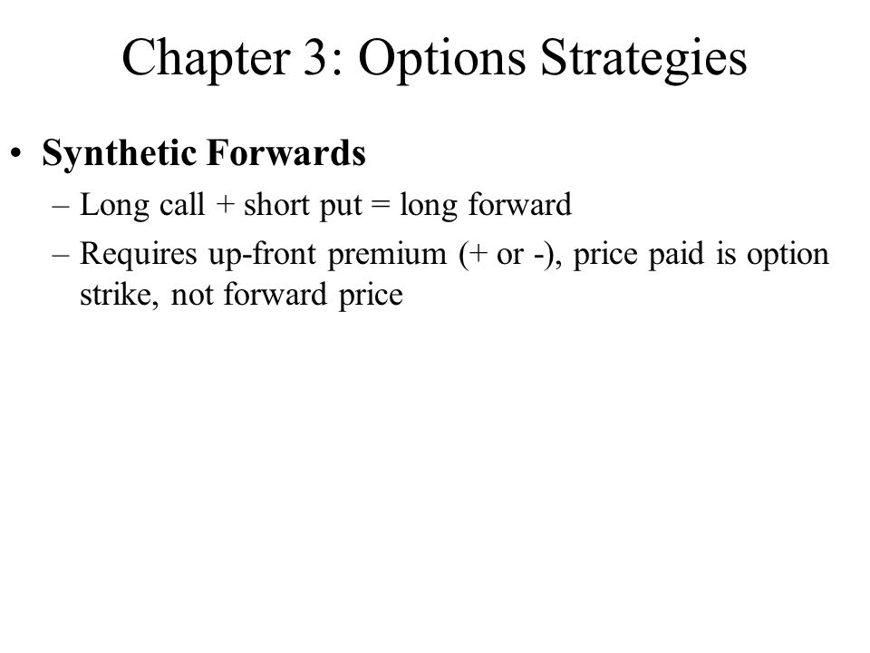 Chapter 3: Options Strategies Synthetic Forwards –Long call + short put = long forward –Requires up-front premium (+ or -), price paid is option strik