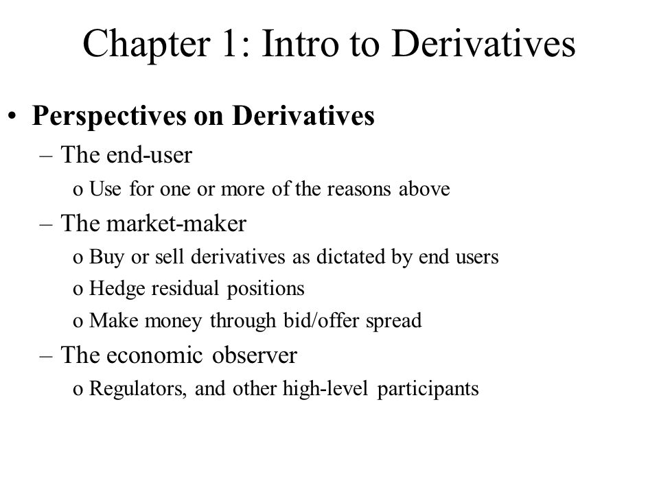 Chapter 1: Intro to Derivatives Perspectives on Derivatives –The end-user oUse for one or more of the reasons above –The market-maker oBuy or sell derivatives as dictated by end users oHedge residual positions oMake money through bid/offer spread –The economic observer oRegulators, and other high-level participants