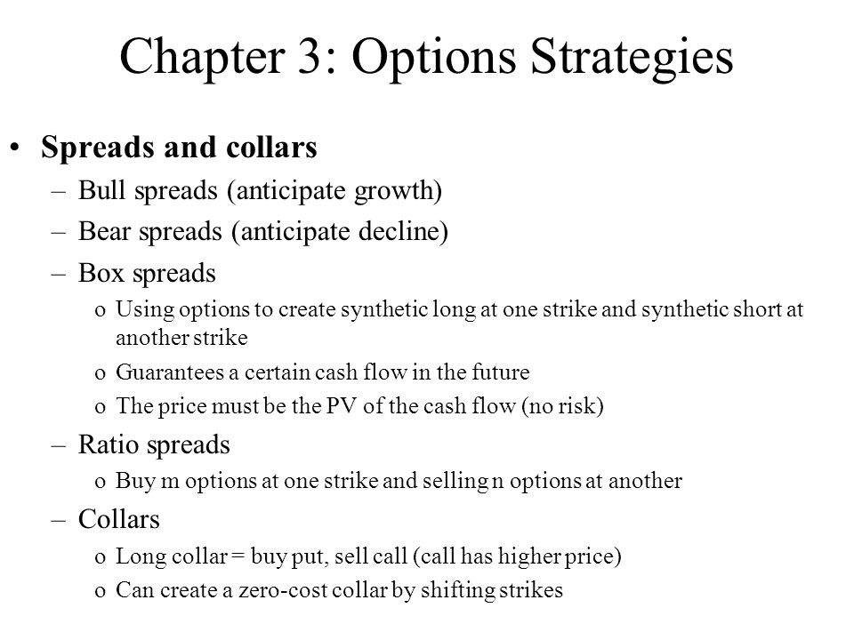 Chapter 3: Options Strategies Spreads and collars –Bull spreads (anticipate growth) –Bear spreads (anticipate decline) –Box spreads oUsing options to create synthetic long at one strike and synthetic short at another strike oGuarantees a certain cash flow in the future oThe price must be the PV of the cash flow (no risk) –Ratio spreads oBuy m options at one strike and selling n options at another –Collars oLong collar = buy put, sell call (call has higher price) oCan create a zero-cost collar by shifting strikes