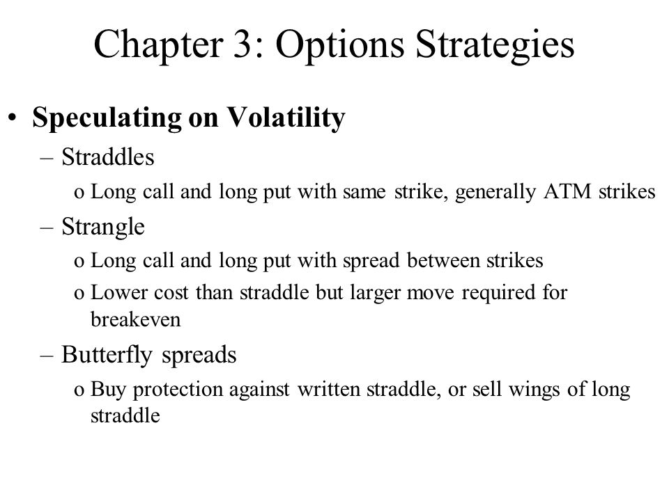 Chapter 3: Options Strategies Speculating on Volatility –Straddles oLong call and long put with same strike, generally ATM strikes –Strangle oLong cal