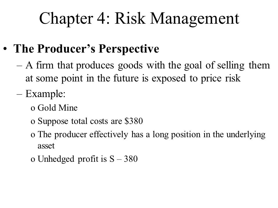 Chapter 4: Risk Management The Producer's Perspective –A firm that produces goods with the goal of selling them at some point in the future is exposed to price risk –Example: oGold Mine oSuppose total costs are $380 oThe producer effectively has a long position in the underlying asset oUnhedged profit is S – 380