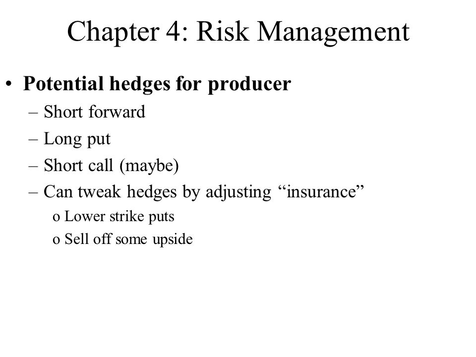 Chapter 4: Risk Management Potential hedges for producer –Short forward –Long put –Short call (maybe) –Can tweak hedges by adjusting insurance oLower strike puts oSell off some upside