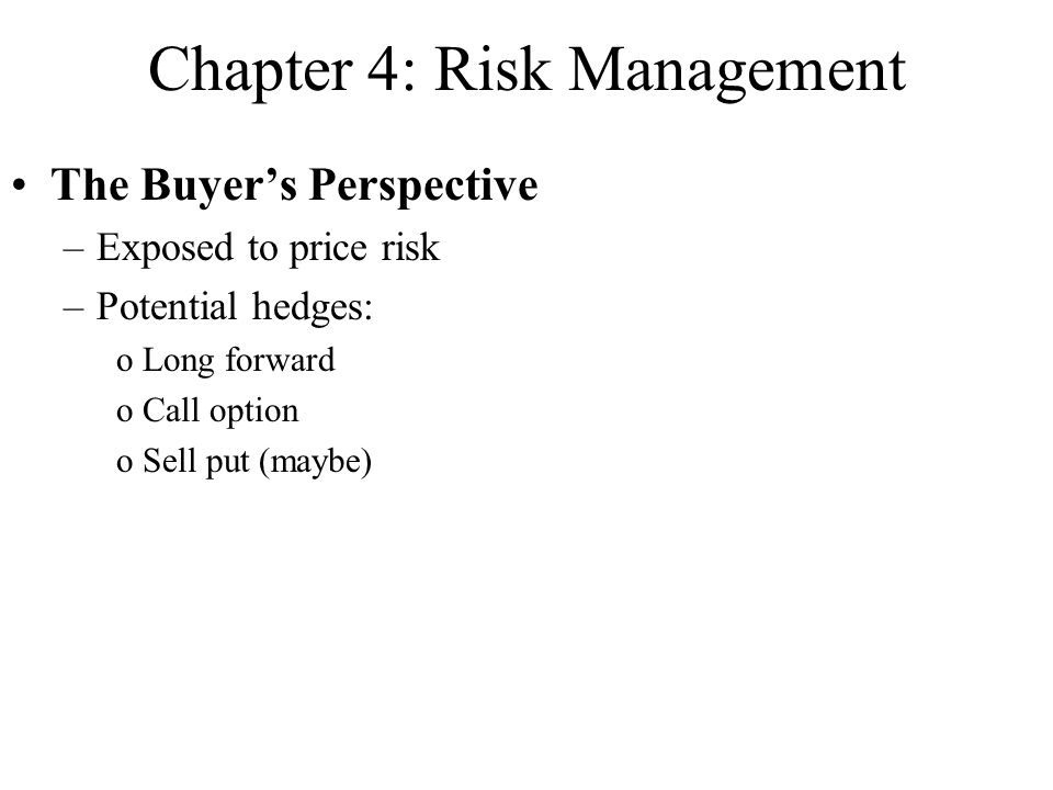 Chapter 4: Risk Management The Buyer's Perspective –Exposed to price risk –Potential hedges: oLong forward oCall option oSell put (maybe)