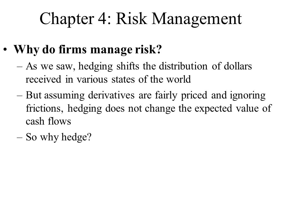 Chapter 4: Risk Management Why do firms manage risk? –As we saw, hedging shifts the distribution of dollars received in various states of the world –B