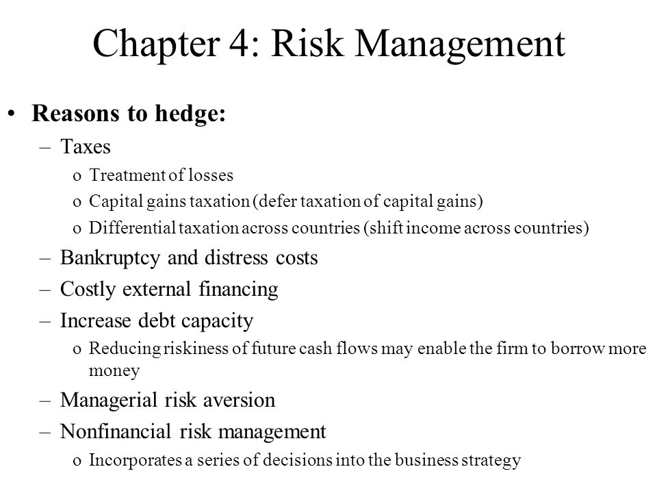 Reasons to hedge: –Taxes oTreatment of losses oCapital gains taxation (defer taxation of capital gains) oDifferential taxation across countries (shift income across countries) –Bankruptcy and distress costs –Costly external financing –Increase debt capacity oReducing riskiness of future cash flows may enable the firm to borrow more money –Managerial risk aversion –Nonfinancial risk management oIncorporates a series of decisions into the business strategy