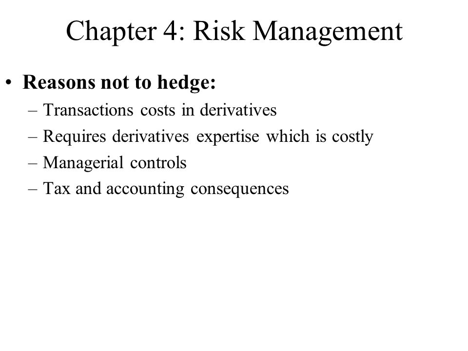 Chapter 4: Risk Management Reasons not to hedge: –Transactions costs in derivatives –Requires derivatives expertise which is costly –Managerial controls –Tax and accounting consequences