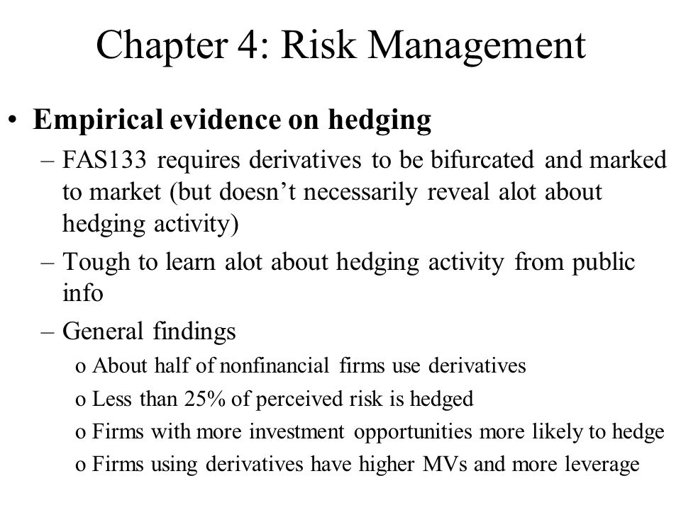 Chapter 4: Risk Management Empirical evidence on hedging –FAS133 requires derivatives to be bifurcated and marked to market (but doesn't necessarily reveal alot about hedging activity) –Tough to learn alot about hedging activity from public info –General findings oAbout half of nonfinancial firms use derivatives oLess than 25% of perceived risk is hedged oFirms with more investment opportunities more likely to hedge oFirms using derivatives have higher MVs and more leverage