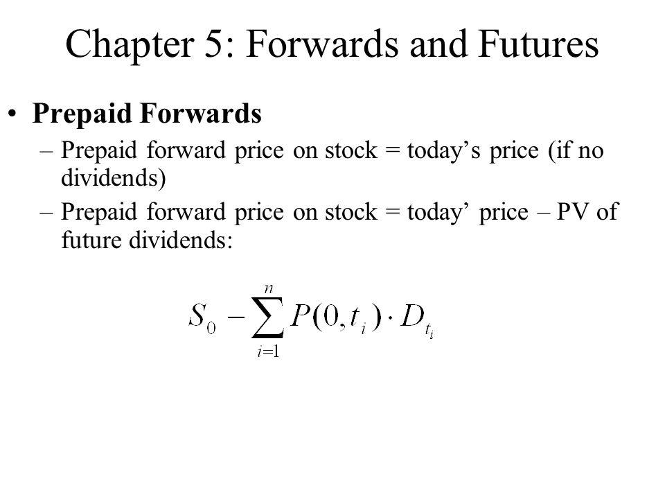 Chapter 5: Forwards and Futures Prepaid Forwards –Prepaid forward price on stock = today's price (if no dividends) –Prepaid forward price on stock = today' price – PV of future dividends: