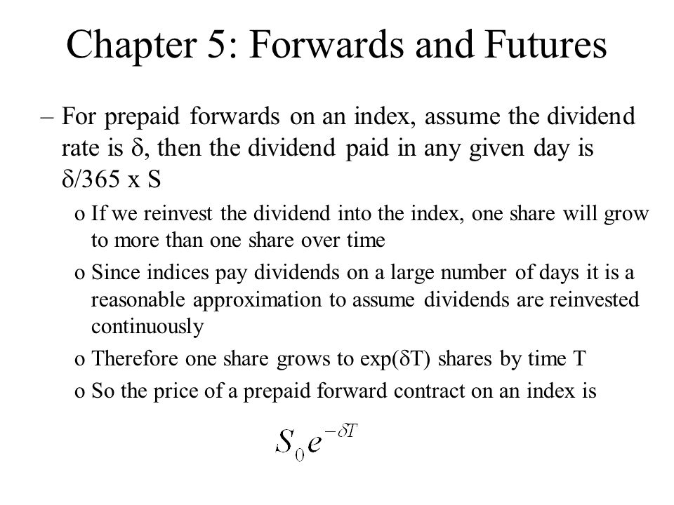 Chapter 5: Forwards and Futures –For prepaid forwards on an index, assume the dividend rate is , then the dividend paid in any given day is  /365 x S oIf we reinvest the dividend into the index, one share will grow to more than one share over time oSince indices pay dividends on a large number of days it is a reasonable approximation to assume dividends are reinvested continuously oTherefore one share grows to exp(  T) shares by time T oSo the price of a prepaid forward contract on an index is