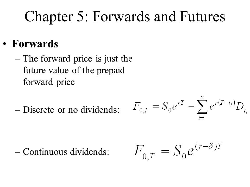 Chapter 5: Forwards and Futures Forwards –The forward price is just the future value of the prepaid forward price –Discrete or no dividends: –Continuo