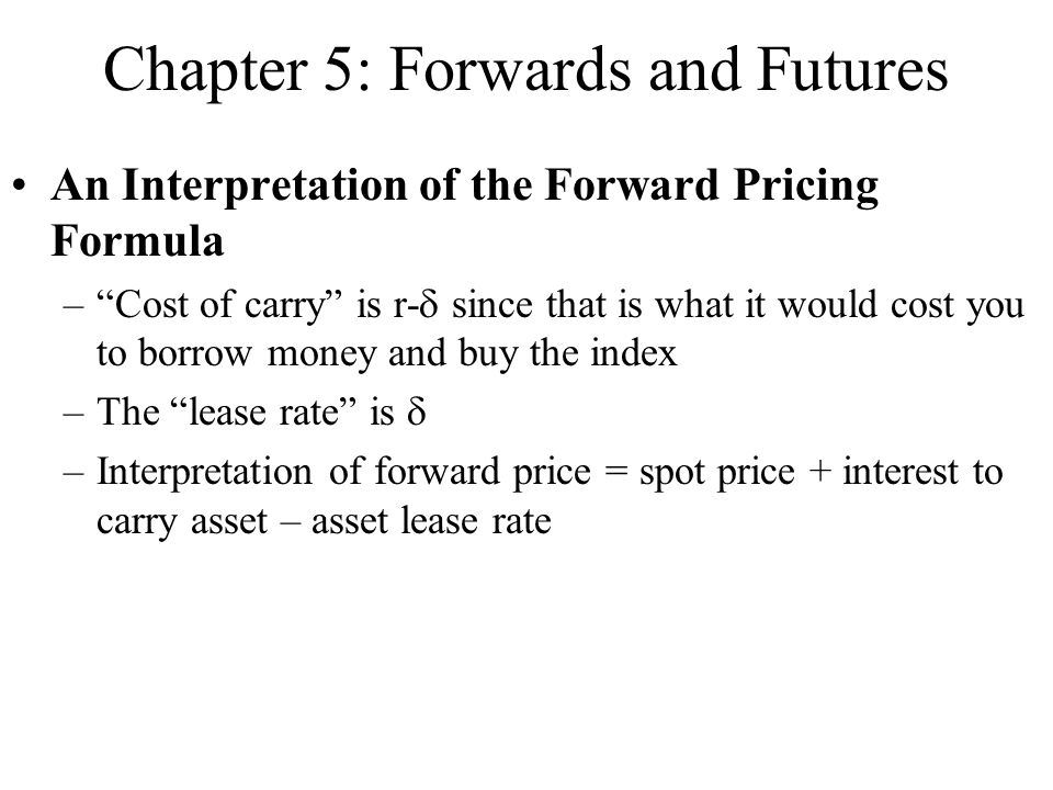 An Interpretation of the Forward Pricing Formula – Cost of carry is r-  since that is what it would cost you to borrow money and buy the index –The lease rate is  –Interpretation of forward price = spot price + interest to carry asset – asset lease rate