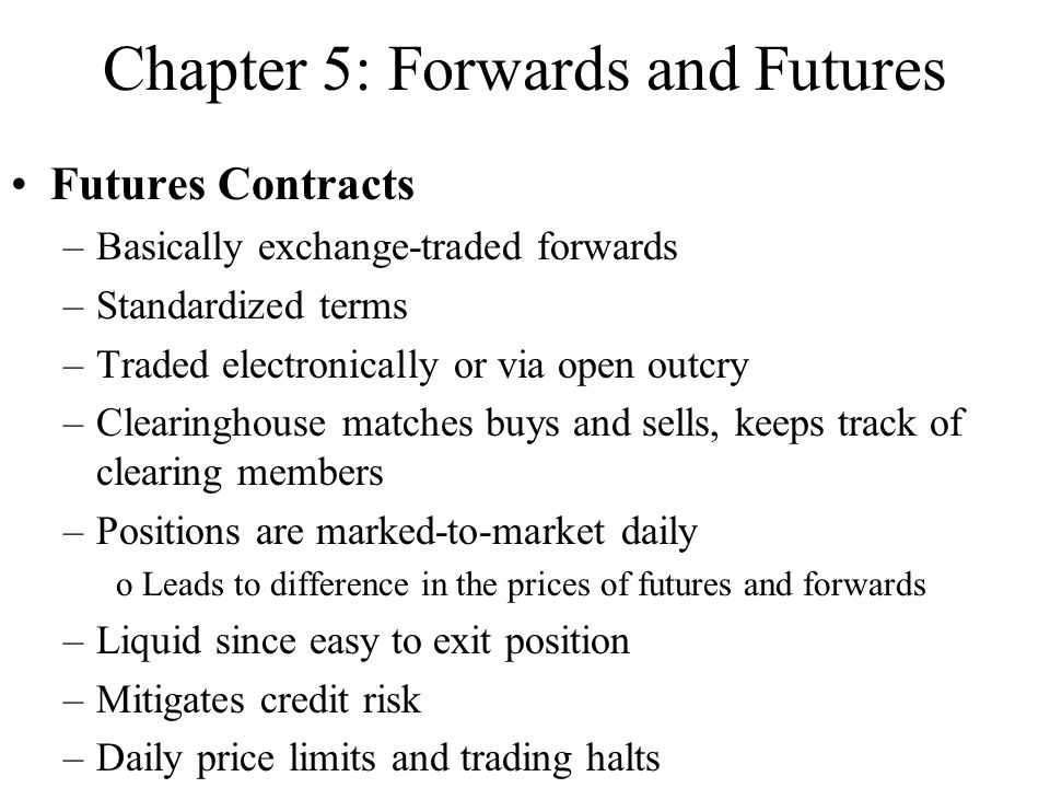Chapter 5: Forwards and Futures Futures Contracts –Basically exchange-traded forwards –Standardized terms –Traded electronically or via open outcry –Clearinghouse matches buys and sells, keeps track of clearing members –Positions are marked-to-market daily oLeads to difference in the prices of futures and forwards –Liquid since easy to exit position –Mitigates credit risk –Daily price limits and trading halts