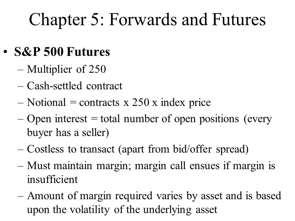 Chapter 5: Forwards and Futures S&P 500 Futures –Multiplier of 250 –Cash-settled contract –Notional = contracts x 250 x index price –Open interest = t