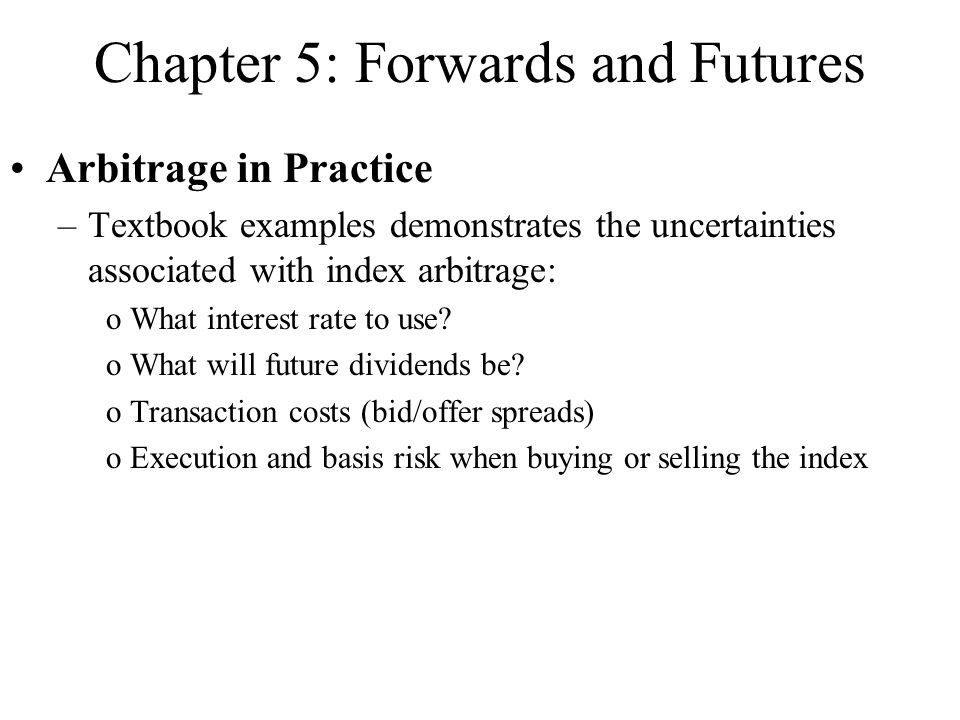 Chapter 5: Forwards and Futures Arbitrage in Practice –Textbook examples demonstrates the uncertainties associated with index arbitrage: oWhat interes