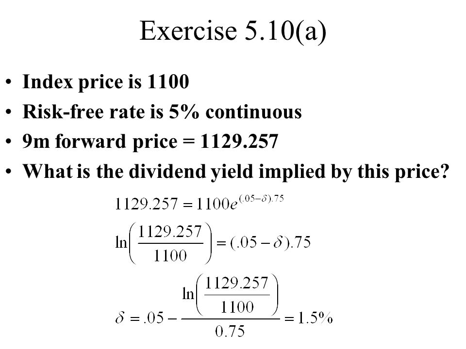 Exercise 5.10(a) Index price is 1100 Risk-free rate is 5% continuous 9m forward price = 1129.257 What is the dividend yield implied by this price?