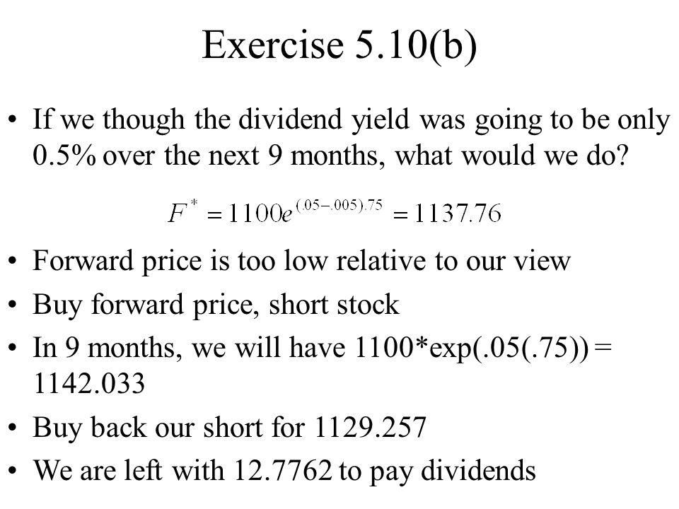 Exercise 5.10(b) If we though the dividend yield was going to be only 0.5% over the next 9 months, what would we do.