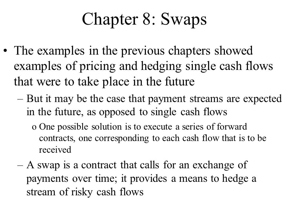 Chapter 8: Swaps The examples in the previous chapters showed examples of pricing and hedging single cash flows that were to take place in the future