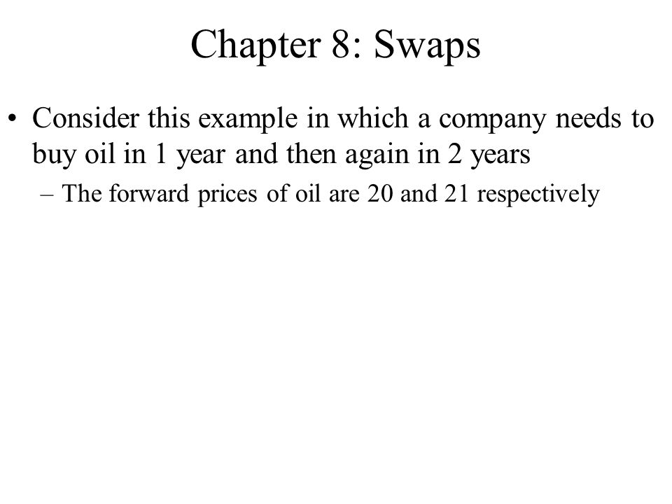 Chapter 8: Swaps Consider this example in which a company needs to buy oil in 1 year and then again in 2 years –The forward prices of oil are 20 and 2