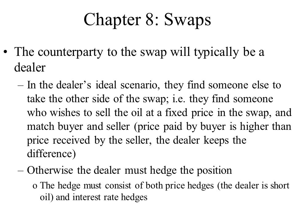 Chapter 8: Swaps The counterparty to the swap will typically be a dealer –In the dealer's ideal scenario, they find someone else to take the other side of the swap; i.e.