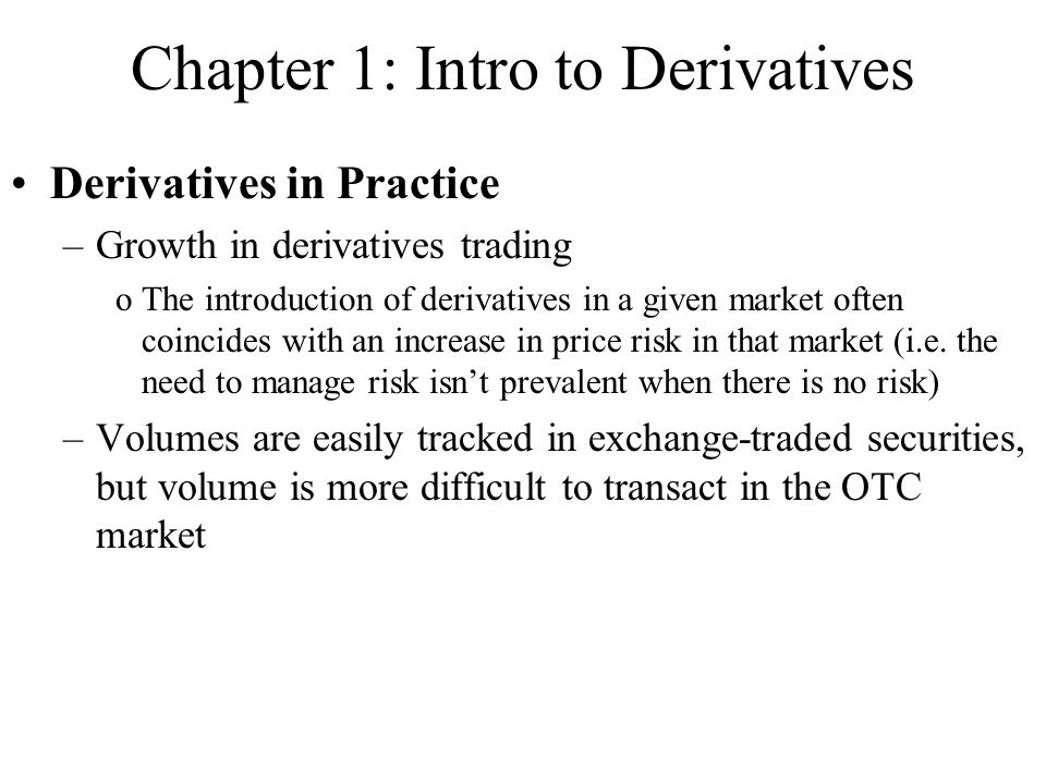 Chapter 1: Intro to Derivatives Derivatives in Practice –Growth in derivatives trading oThe introduction of derivatives in a given market often coincides with an increase in price risk in that market (i.e.