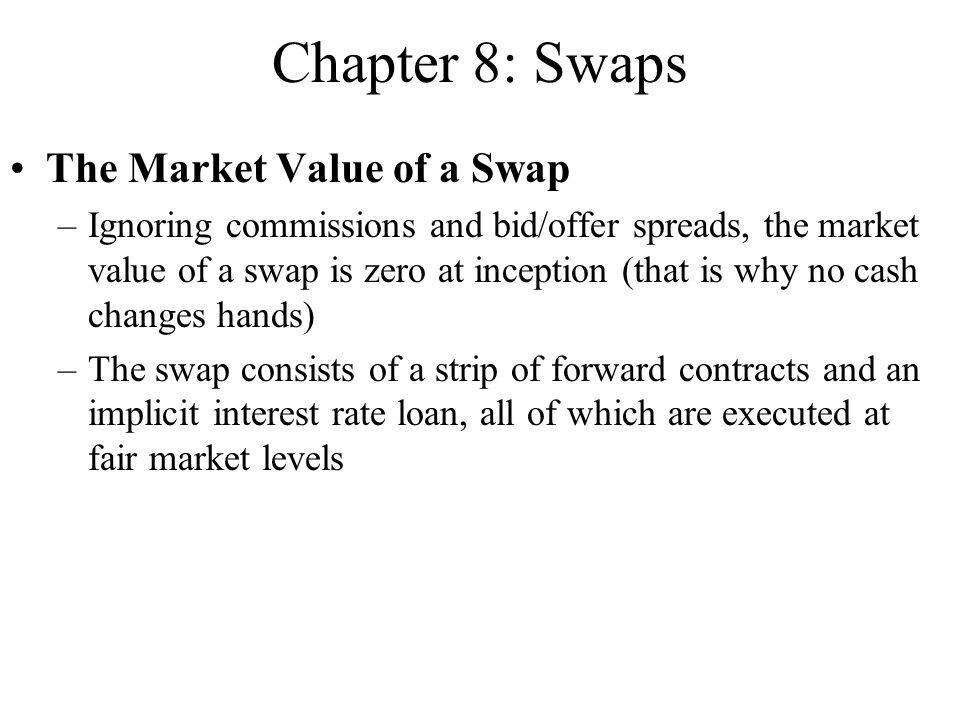 The Market Value of a Swap –Ignoring commissions and bid/offer spreads, the market value of a swap is zero at inception (that is why no cash changes hands) –The swap consists of a strip of forward contracts and an implicit interest rate loan, all of which are executed at fair market levels