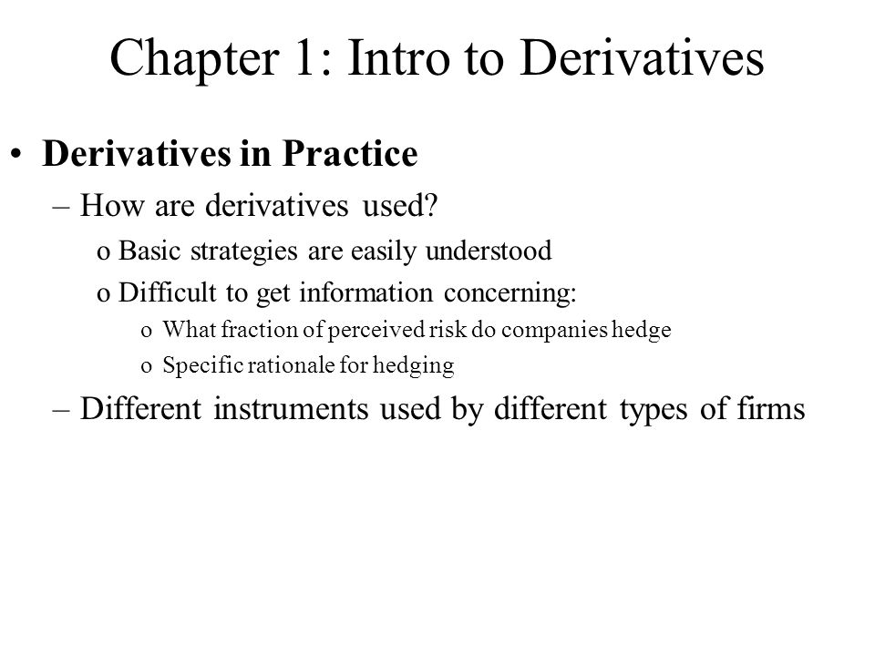 Chapter 1: Intro to Derivatives Derivatives in Practice –How are derivatives used? oBasic strategies are easily understood oDifficult to get informati