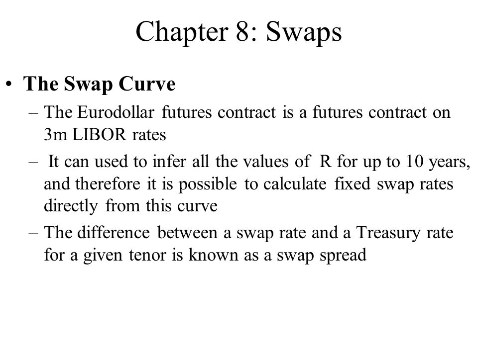 Chapter 8: Swaps The Swap Curve –The Eurodollar futures contract is a futures contract on 3m LIBOR rates – It can used to infer all the values of R fo