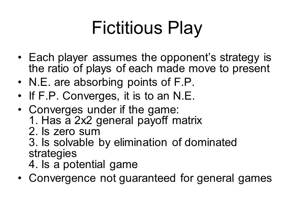 Fictitious Play Each player assumes the opponent's strategy is the ratio of plays of each made move to present N.E.