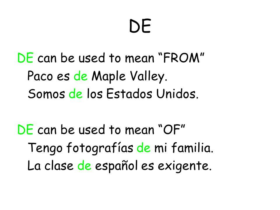 """DE DE can be used to mean """"FROM"""" Paco es de Maple Valley. Somos de los Estados Unidos. DE can be used to mean """"OF"""" Tengo fotografías de mi familia. La"""
