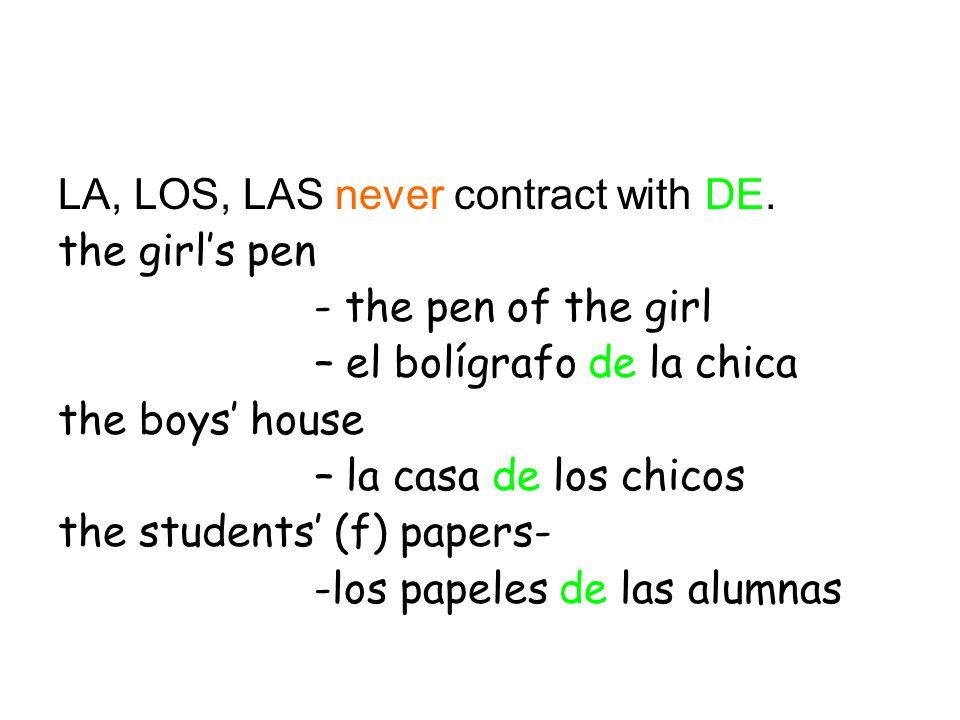 LA, LOS, LAS never contract with DE. the girl's pen - the pen of the girl – el bolígrafo de la chica the boys' house – la casa de los chicos the stude