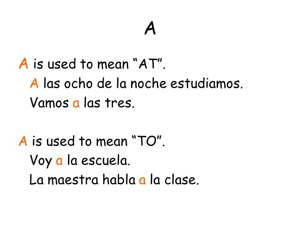 """A A is used to mean """"AT"""". A las ocho de la noche estudiamos. Vamos a las tres. A is used to mean """"TO"""". Voy a la escuela. La maestra habla a la clase."""