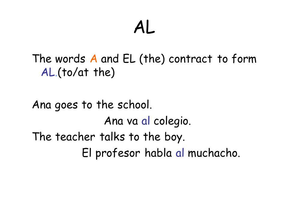 AL The words A and EL (the) contract to form AL.(to/at the) Ana goes to the school. Ana va al colegio. The teacher talks to the boy. El profesor habla