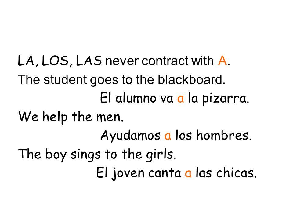 LA, LOS, LAS never contract with A. The student goes to the blackboard. El alumno va a la pizarra. We help the men. Ayudamos a los hombres. The boy si