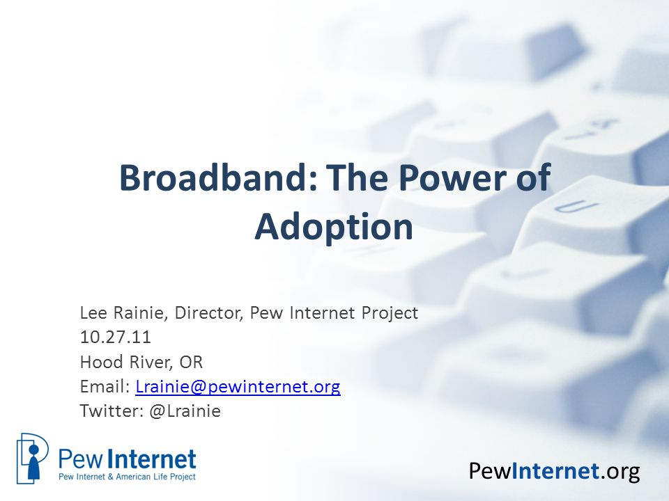 PewInternet.org Broadband: The Power of Adoption Lee Rainie, Director, Pew Internet Project 10.27.11 Hood River, OR Email: Lrainie@pewinternet.orgLrainie@pewinternet.org Twitter: @Lrainie