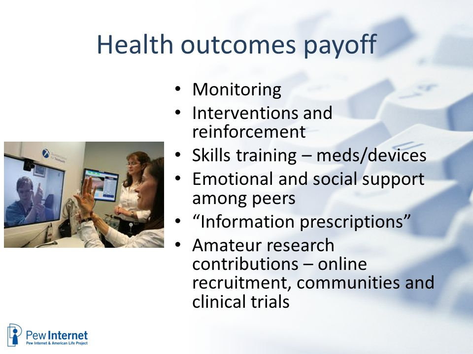 Health outcomes payoff Monitoring Interventions and reinforcement Skills training – meds/devices Emotional and social support among peers Information prescriptions Amateur research contributions – online recruitment, communities and clinical trials